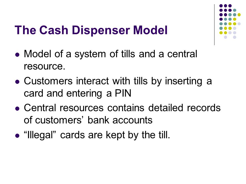 The Cash Dispenser Model Model of a system of tills and a central resource.