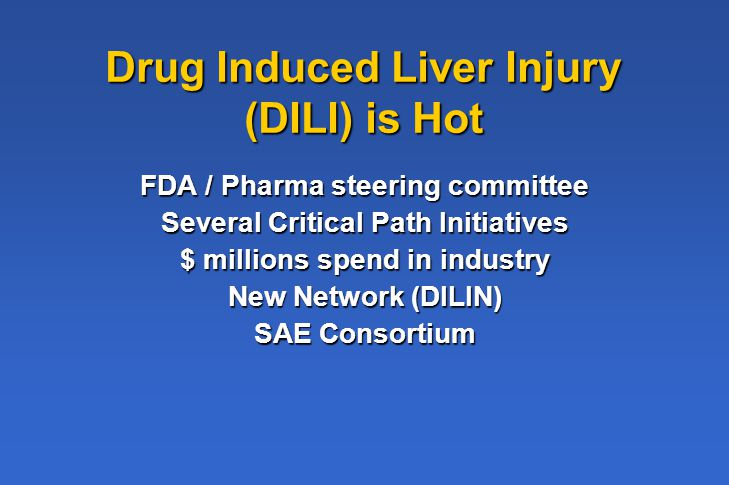 Drug Induced Liver Injury (DILI) is Hot FDA / Pharma steering committee Several Critical Path Initiatives $ millions spend in industry New Network (DILIN) SAE Consortium