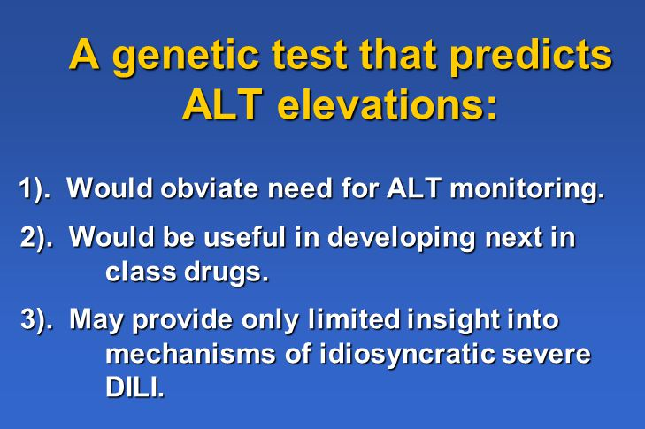 A genetic test that predicts ALT elevations: 1). Would obviate need for ALT monitoring.