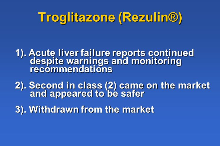 Troglitazone (Rezulin®) 1). Acute liver failure reports continued despite warnings and monitoring recommendations 2). Second in class (2) came on the