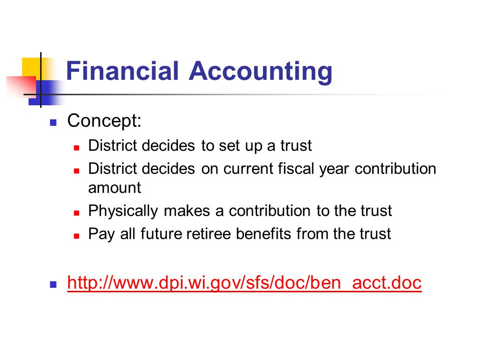 Financial Accounting Concept: District decides to set up a trust District decides on current fiscal year contribution amount Physically makes a contribution to the trust Pay all future retiree benefits from the trust http://www.dpi.wi.gov/sfs/doc/ben_acct.doc