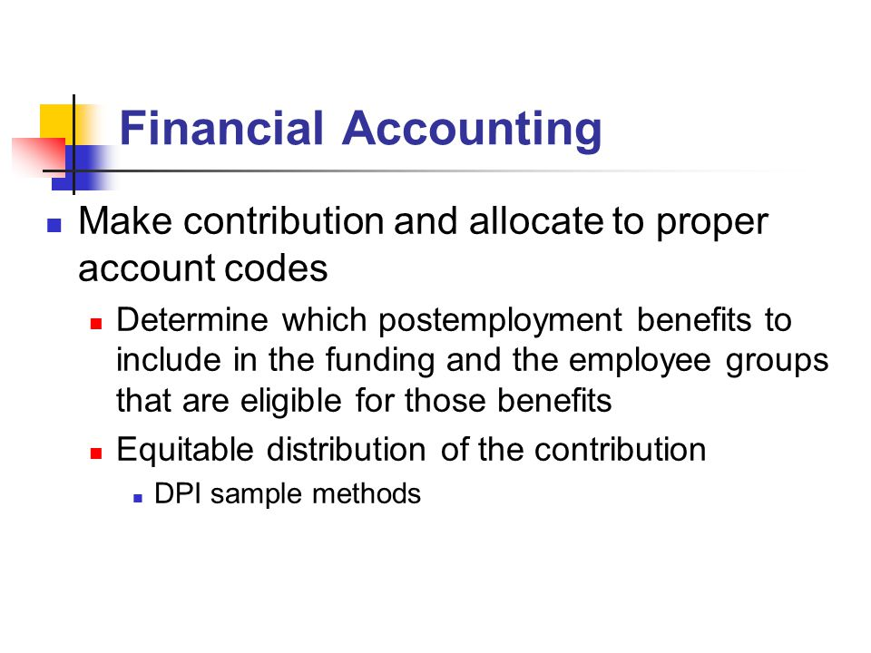 Financial Accounting Make contribution and allocate to proper account codes Determine which postemployment benefits to include in the funding and the employee groups that are eligible for those benefits Equitable distribution of the contribution DPI sample methods