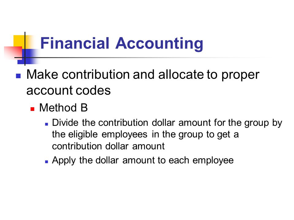 Financial Accounting Make contribution and allocate to proper account codes Method B Divide the contribution dollar amount for the group by the eligib