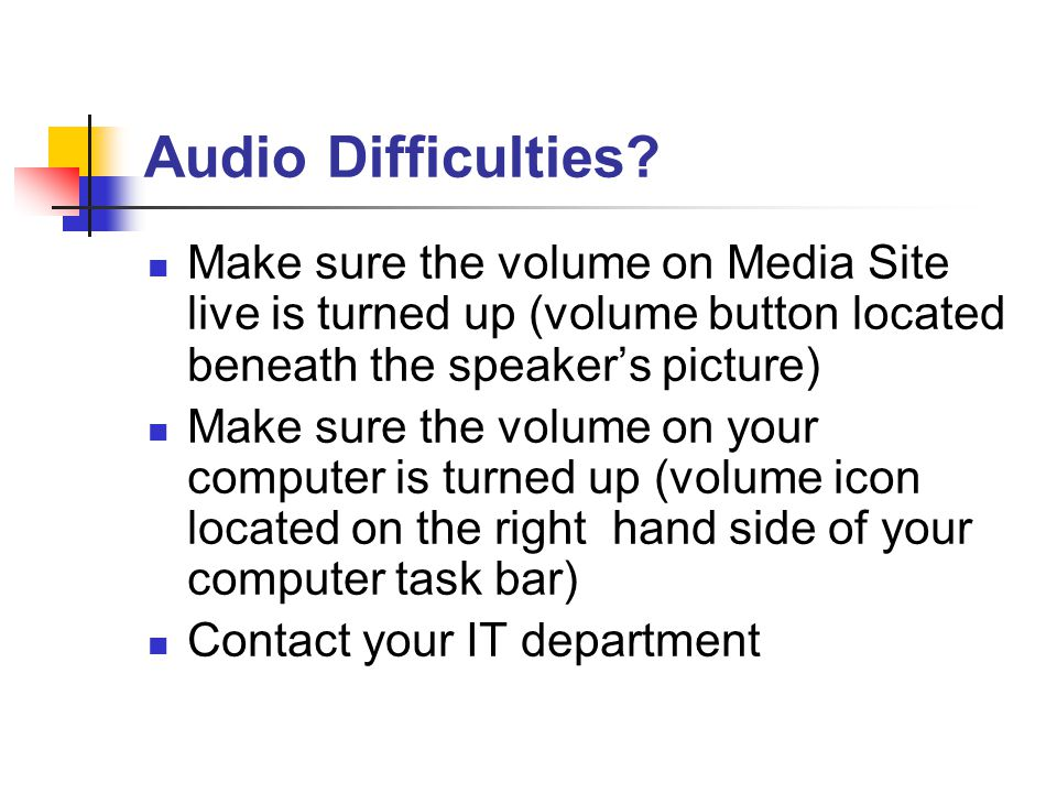 Audio Difficulties? Make sure the volume on Media Site live is turned up (volume button located beneath the speaker's picture) Make sure the volume on