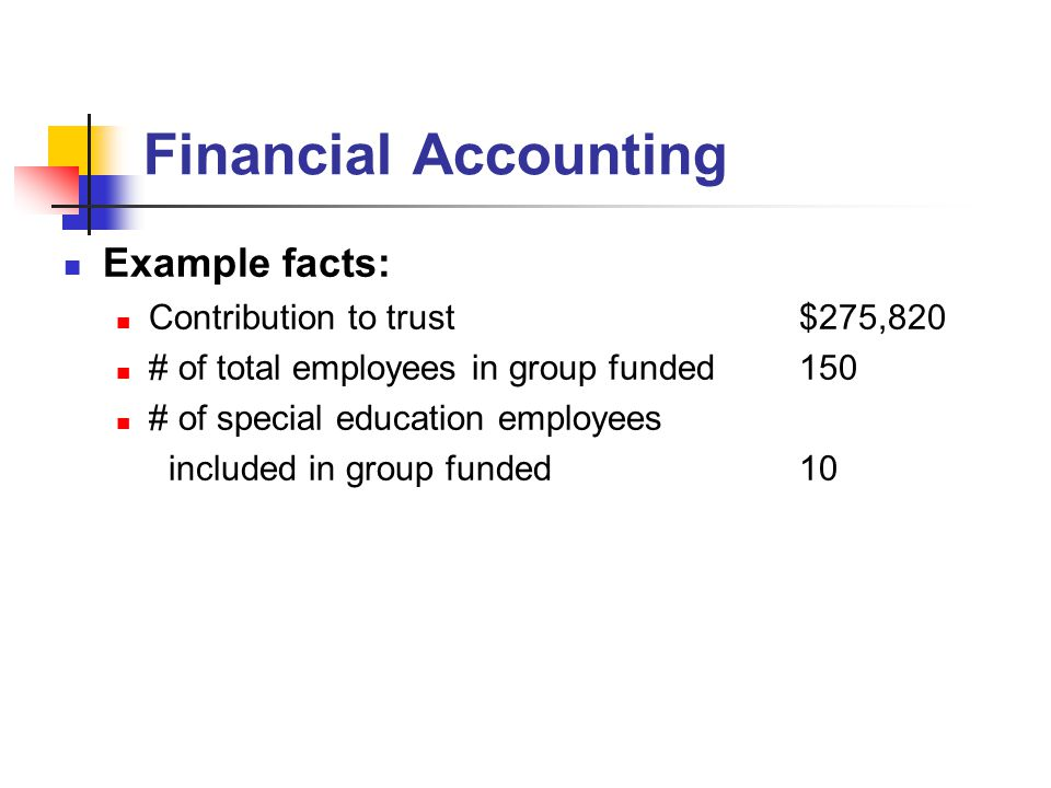 Financial Accounting Example facts: Contribution to trust$275,820 # of total employees in group funded150 # of special education employees included in group funded10