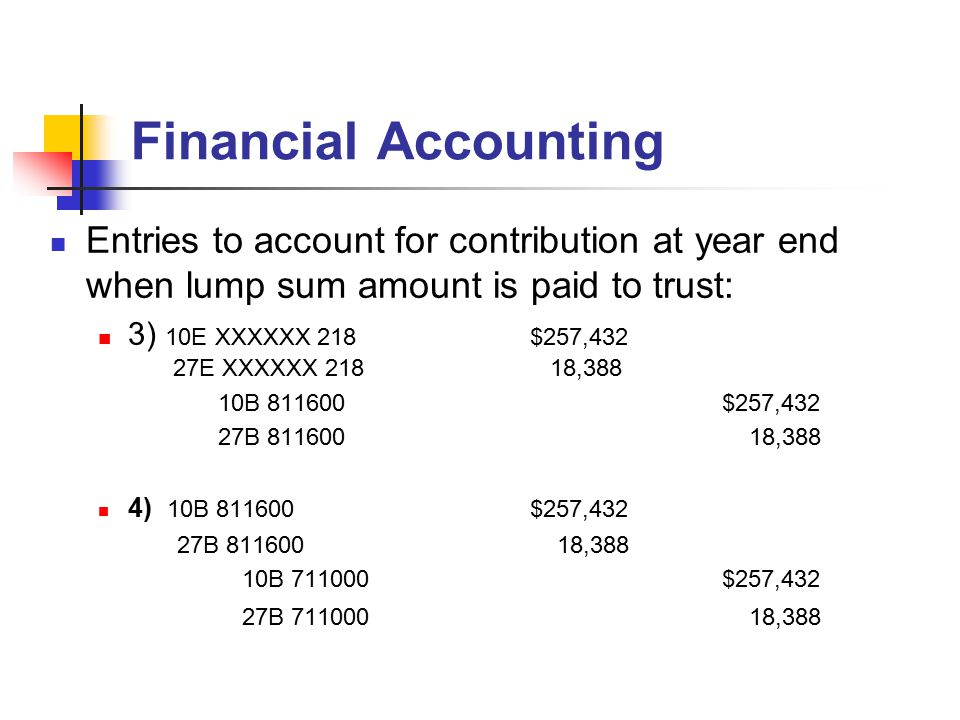 Financial Accounting Entries to account for contribution at year end when lump sum amount is paid to trust: 3) 10E XXXXXX 218$257,432 27E XXXXXX 218 18,388 10B 811600$257,432 27B 811600 18,388 4) 10B 811600$257,432 27B 811600 18,388 10B 711000$257,432 27B 711000 18,388