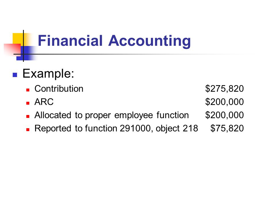 Financial Accounting Example: Contribution$275,820 ARC$200,000 Allocated to proper employee function$200,000 Reported to function 291000, object 218 $