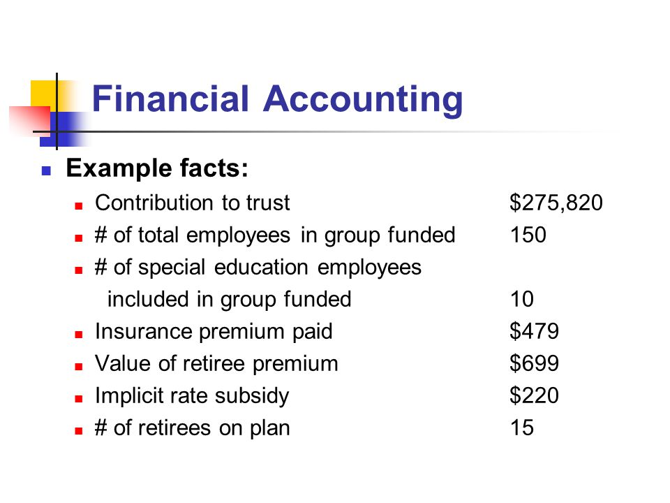 Financial Accounting Example facts: Contribution to trust$275,820 # of total employees in group funded150 # of special education employees included in group funded10 Insurance premium paid$479 Value of retiree premium$699 Implicit rate subsidy$220 # of retirees on plan15