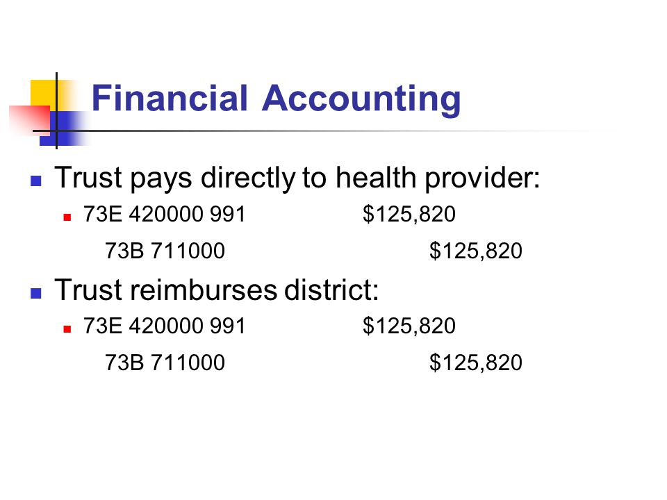 Financial Accounting Trust pays directly to health provider: 73E 420000 991$125,820 73B 711000$125,820 Trust reimburses district: 73E 420000 991$125,820 73B 711000$125,820