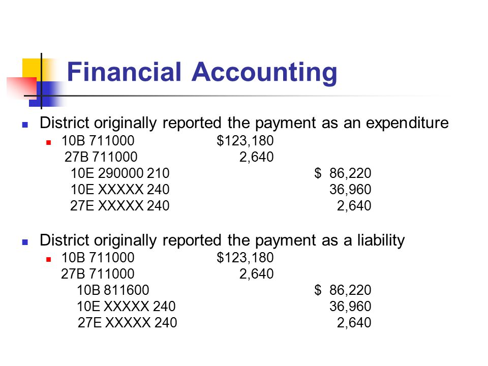 Financial Accounting District originally reported the payment as an expenditure 10B 711000$123,180 27B 711000 2,640 10E 290000 210$ 86,220 10E XXXXX 240 36,960 27E XXXXX 240 2,640 District originally reported the payment as a liability 10B 711000$123,180 27B 711000 2,640 10B 811600$ 86,220 10E XXXXX 240 36,960 27E XXXXX 240 2,640