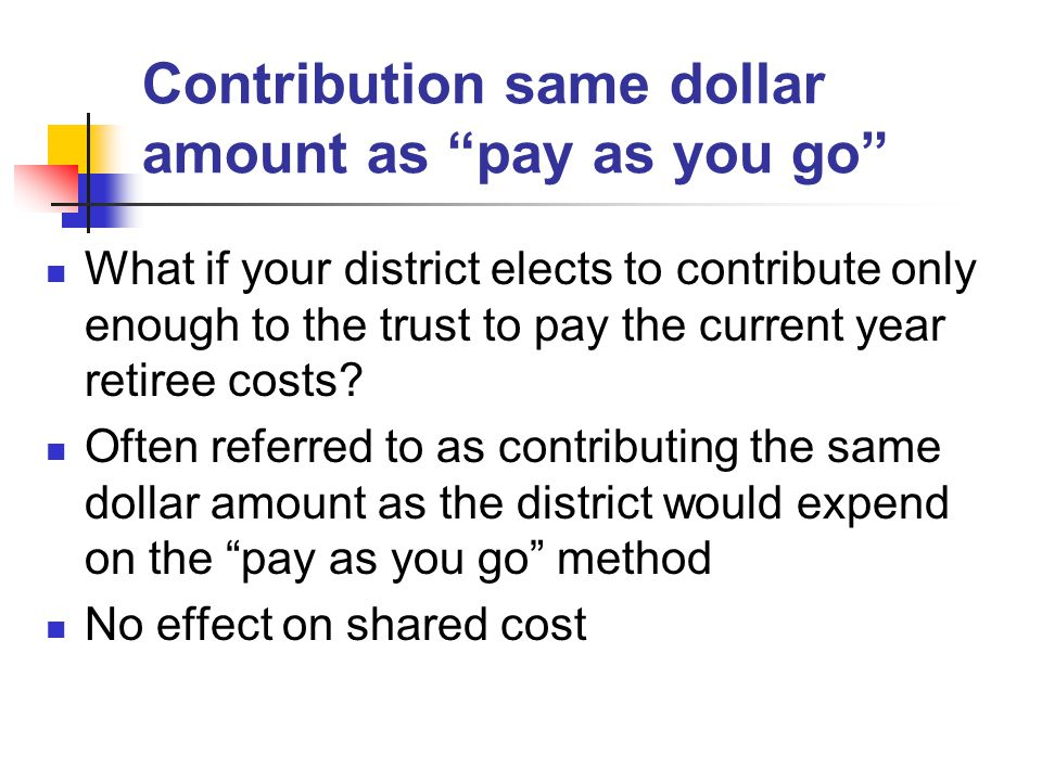 Contribution same dollar amount as pay as you go What if your district elects to contribute only enough to the trust to pay the current year retiree costs.