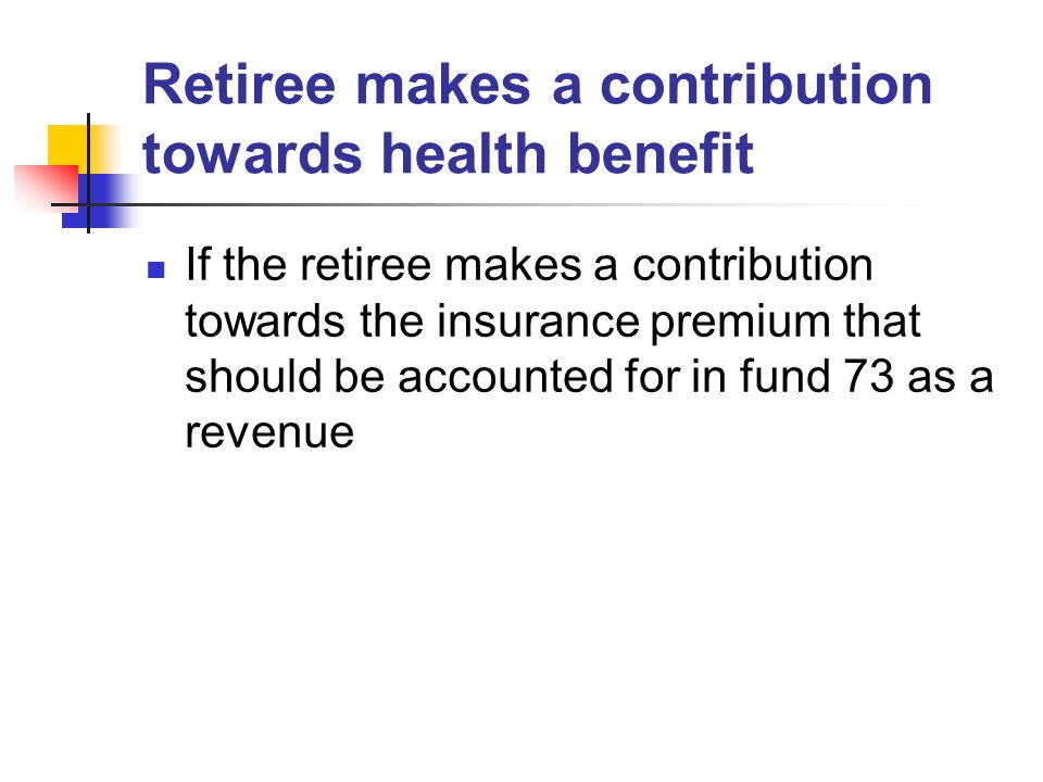 Retiree makes a contribution towards health benefit If the retiree makes a contribution towards the insurance premium that should be accounted for in fund 73 as a revenue