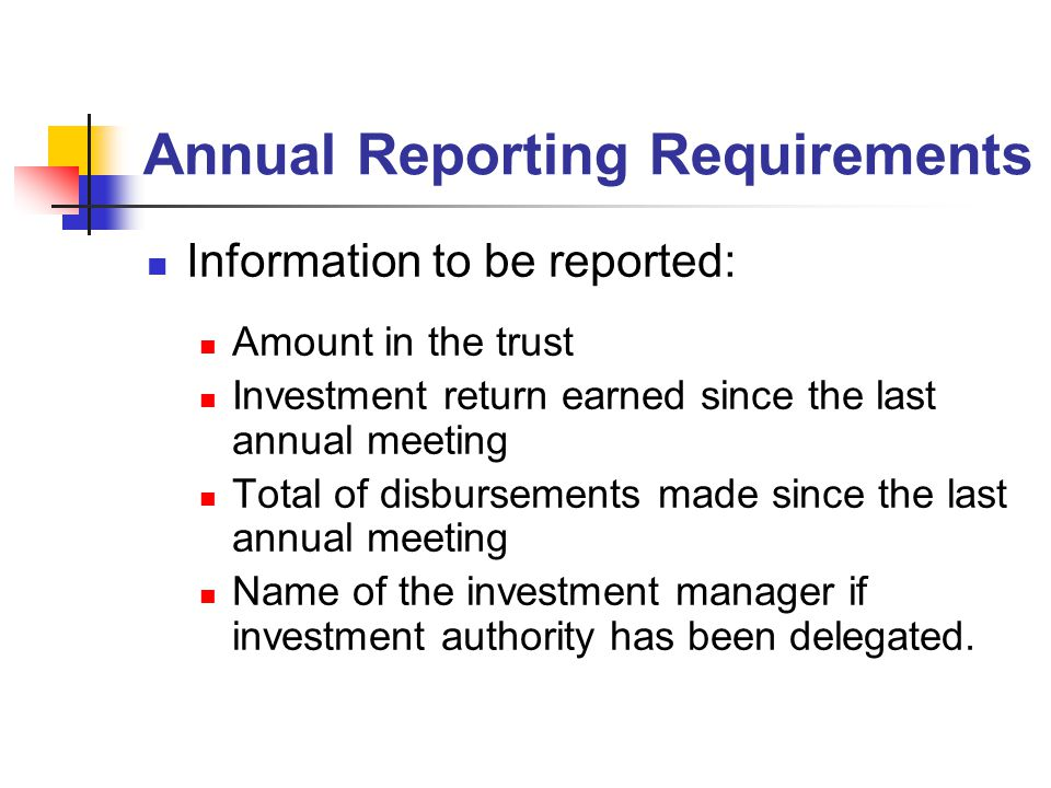 Annual Reporting Requirements Information to be reported: Amount in the trust Investment return earned since the last annual meeting Total of disbursements made since the last annual meeting Name of the investment manager if investment authority has been delegated.