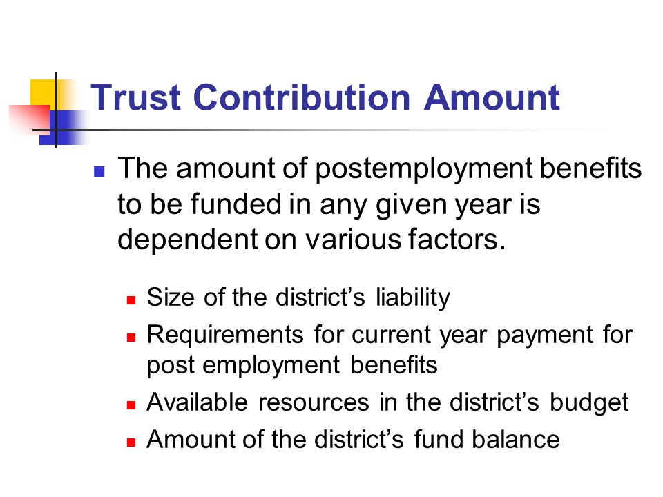 Trust Contribution Amount The amount of postemployment benefits to be funded in any given year is dependent on various factors.