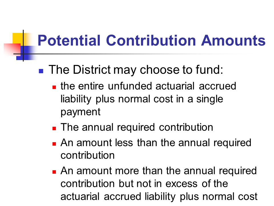 Potential Contribution Amounts The District may choose to fund: the entire unfunded actuarial accrued liability plus normal cost in a single payment T