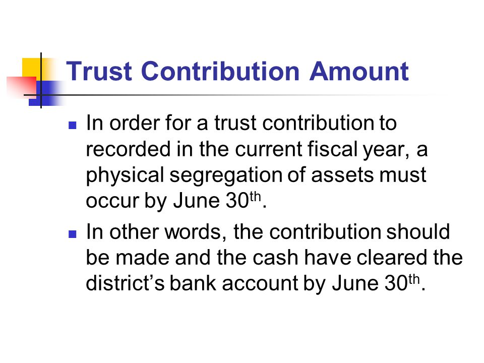 Trust Contribution Amount In order for a trust contribution to recorded in the current fiscal year, a physical segregation of assets must occur by Jun