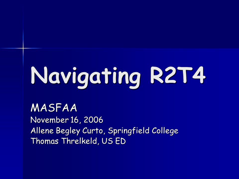 Navigating R2T4 MASFAA November 16, 2006 Allene Begley Curto, Springfield College Thomas Threlkeld, US ED