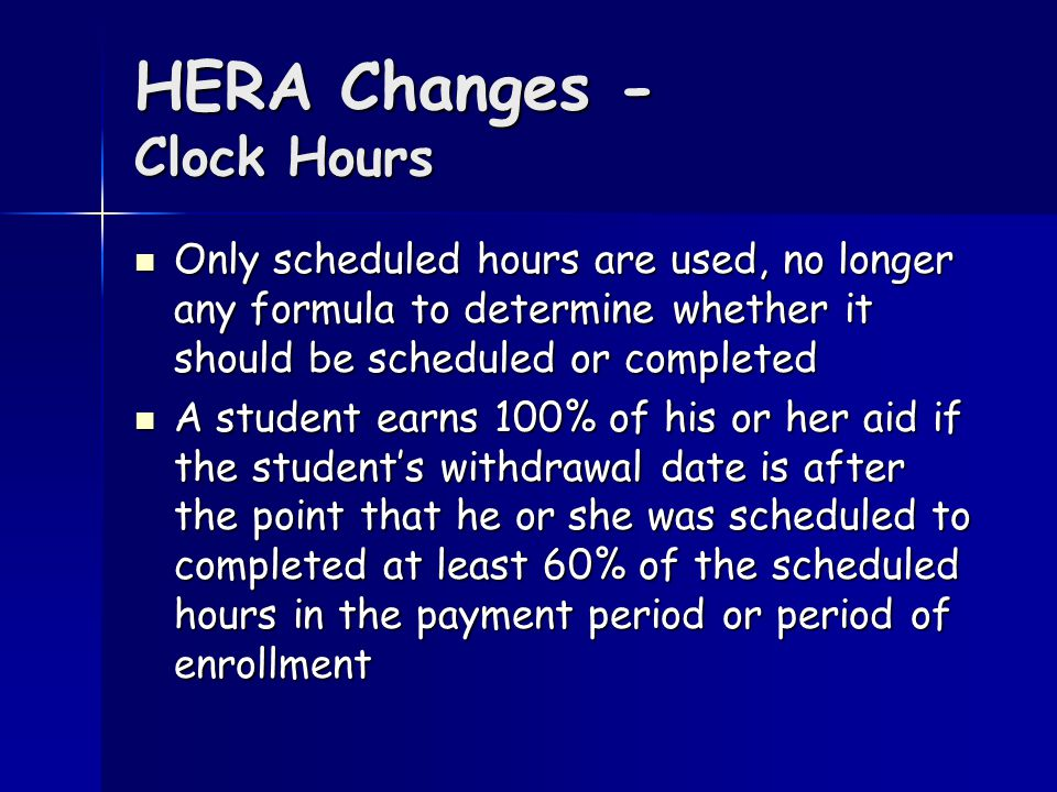 HERA Changes - Clock Hours Only scheduled hours are used, no longer any formula to determine whether it should be scheduled or completed Only scheduled hours are used, no longer any formula to determine whether it should be scheduled or completed A student earns 100% of his or her aid if the student's withdrawal date is after the point that he or she was scheduled to completed at least 60% of the scheduled hours in the payment period or period of enrollment A student earns 100% of his or her aid if the student's withdrawal date is after the point that he or she was scheduled to completed at least 60% of the scheduled hours in the payment period or period of enrollment