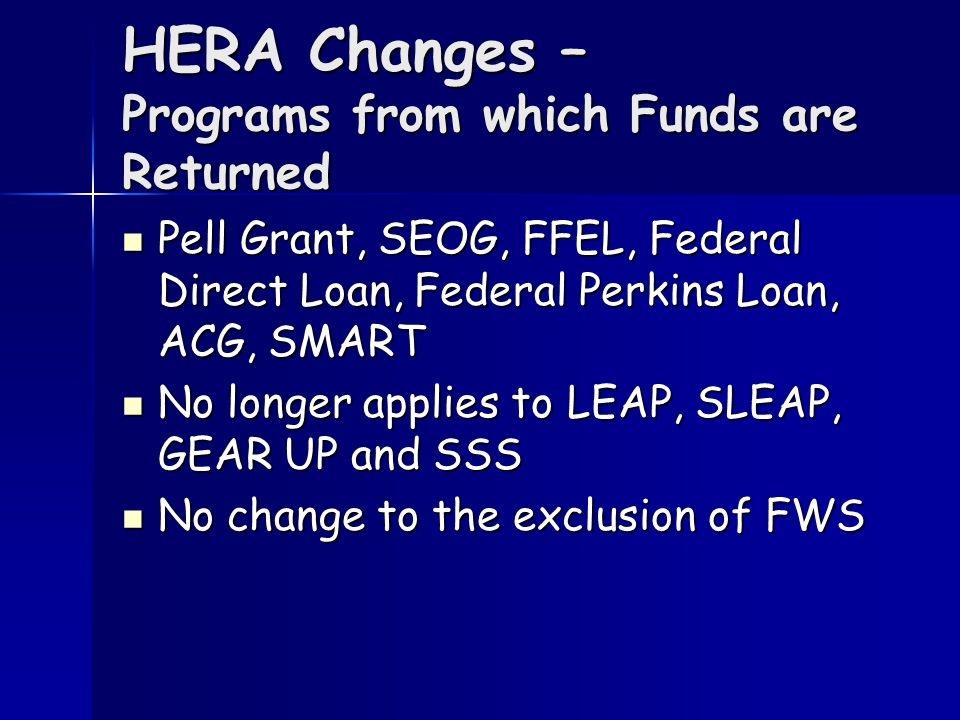 HERA Changes – Programs from which Funds are Returned Pell Grant, SEOG, FFEL, Federal Direct Loan, Federal Perkins Loan, ACG, SMART Pell Grant, SEOG, FFEL, Federal Direct Loan, Federal Perkins Loan, ACG, SMART No longer applies to LEAP, SLEAP, GEAR UP and SSS No longer applies to LEAP, SLEAP, GEAR UP and SSS No change to the exclusion of FWS No change to the exclusion of FWS