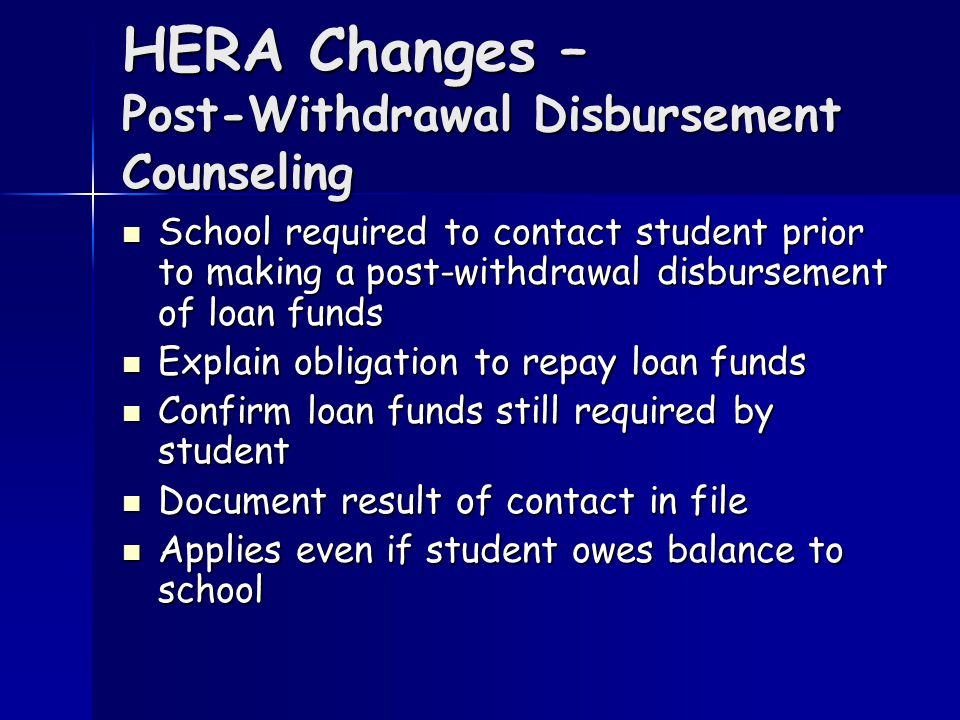 HERA Changes – Post-Withdrawal Disbursement Counseling School required to contact student prior to making a post-withdrawal disbursement of loan funds School required to contact student prior to making a post-withdrawal disbursement of loan funds Explain obligation to repay loan funds Explain obligation to repay loan funds Confirm loan funds still required by student Confirm loan funds still required by student Document result of contact in file Document result of contact in file Applies even if student owes balance to school Applies even if student owes balance to school