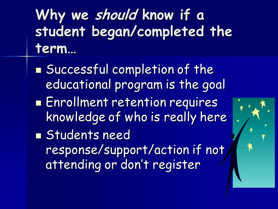 Why we should know if a student began/completed the term… Successful completion of the educational program is the goal Successful completion of the educational program is the goal Enrollment retention requires knowledge of who is really here Enrollment retention requires knowledge of who is really here Students need response/support/action if not attending or don't register Students need response/support/action if not attending or don't register
