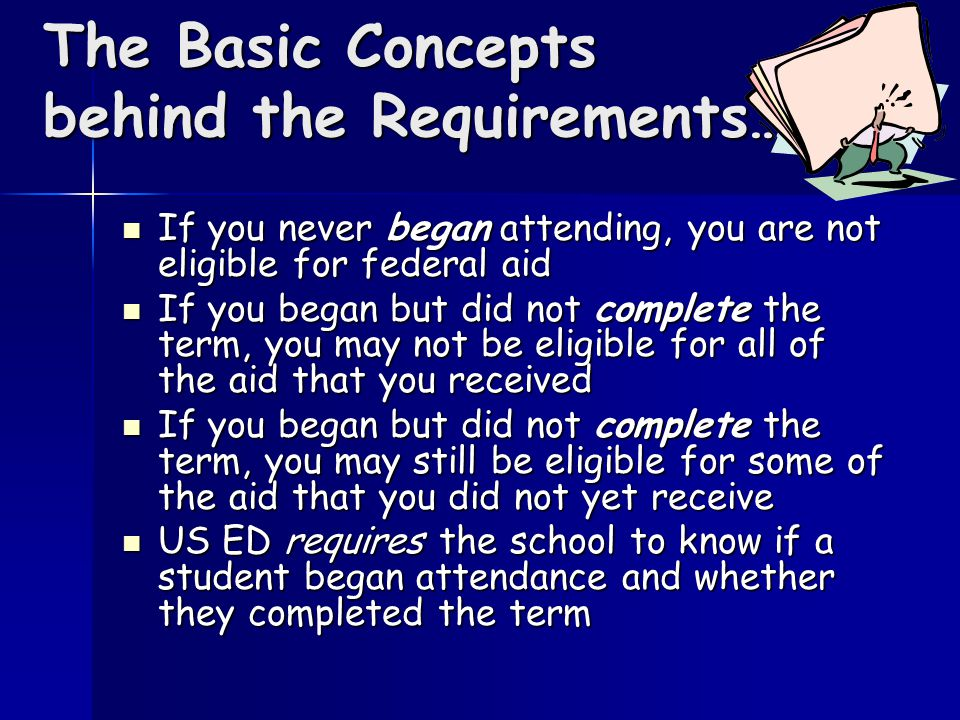 The Basic Concepts behind the Requirements… If you never began attending, you are not eligible for federal aid If you never began attending, you are not eligible for federal aid If you began but did not complete the term, you may not be eligible for all of the aid that you received If you began but did not complete the term, you may not be eligible for all of the aid that you received If you began but did not complete the term, you may still be eligible for some of the aid that you did not yet receive If you began but did not complete the term, you may still be eligible for some of the aid that you did not yet receive US ED requires the school to know if a student began attendance and whether they completed the term US ED requires the school to know if a student began attendance and whether they completed the term