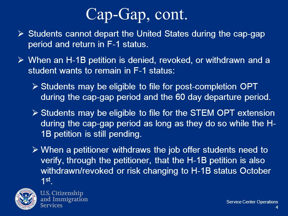 Service Center Operations 4 Cap-Gap, cont.  Students cannot depart the United States during the cap-gap period and return in F-1 status.  When an H-