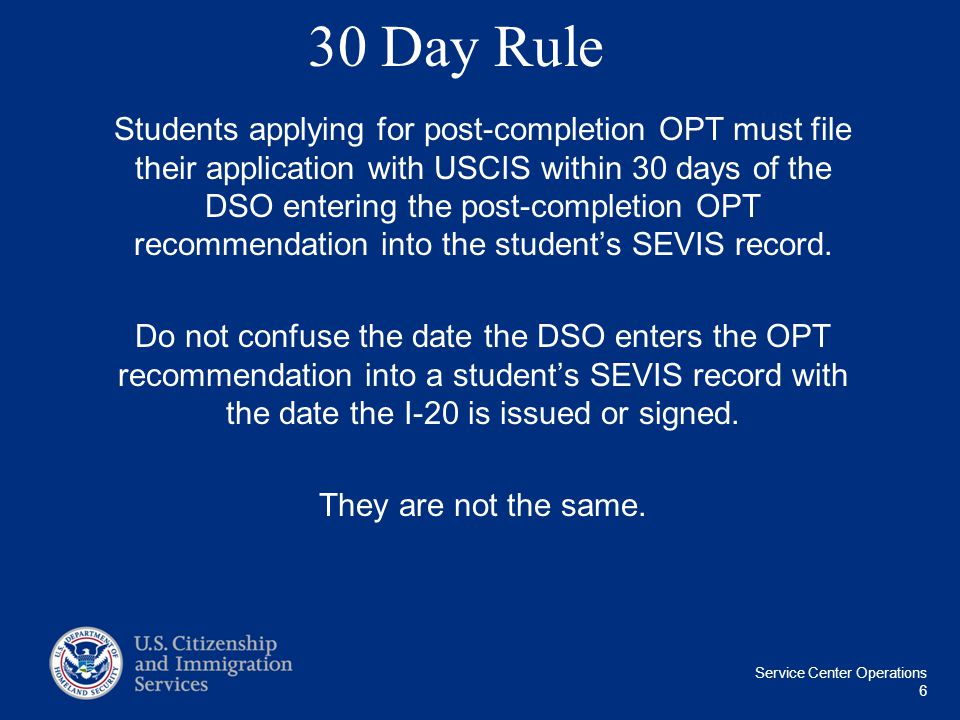 Service Center Operations 6 30 Day Rule Students applying for post-completion OPT must file their application with USCIS within 30 days of the DSO ent