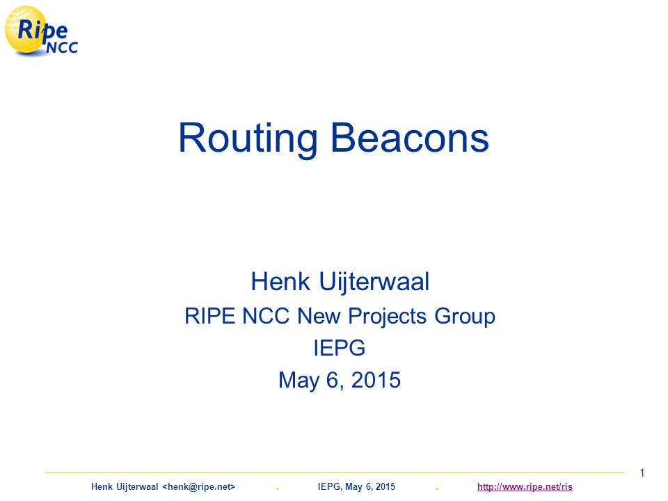 Henk Uijterwaal. IEPG, May 6, 2015. http://www.ripe.net/rishttp://www.ripe.net/ris 1 Routing Beacons Henk Uijterwaal RIPE NCC New Projects Group IEPG