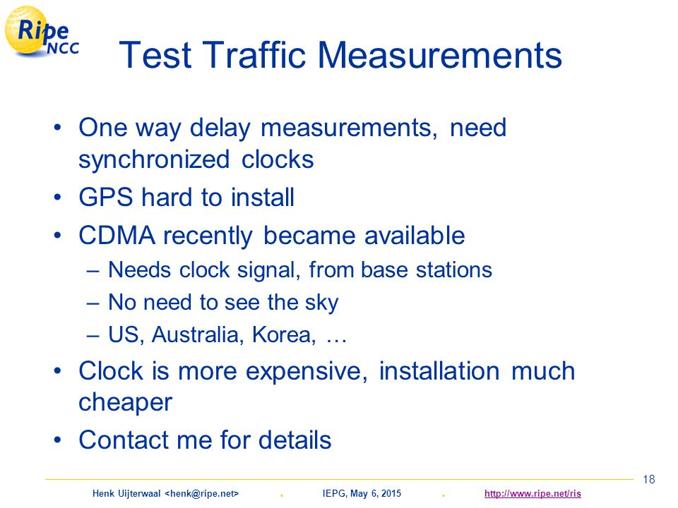 Henk Uijterwaal. IEPG, May 6, 2015. http://www.ripe.net/rishttp://www.ripe.net/ris 18 Test Traffic Measurements One way delay measurements, need synch