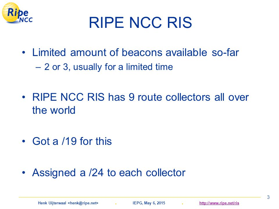 Henk Uijterwaal. IEPG, May 6, 2015. http://www.ripe.net/rishttp://www.ripe.net/ris 3 RIPE NCC RIS Limited amount of beacons available so-far –2 or 3,