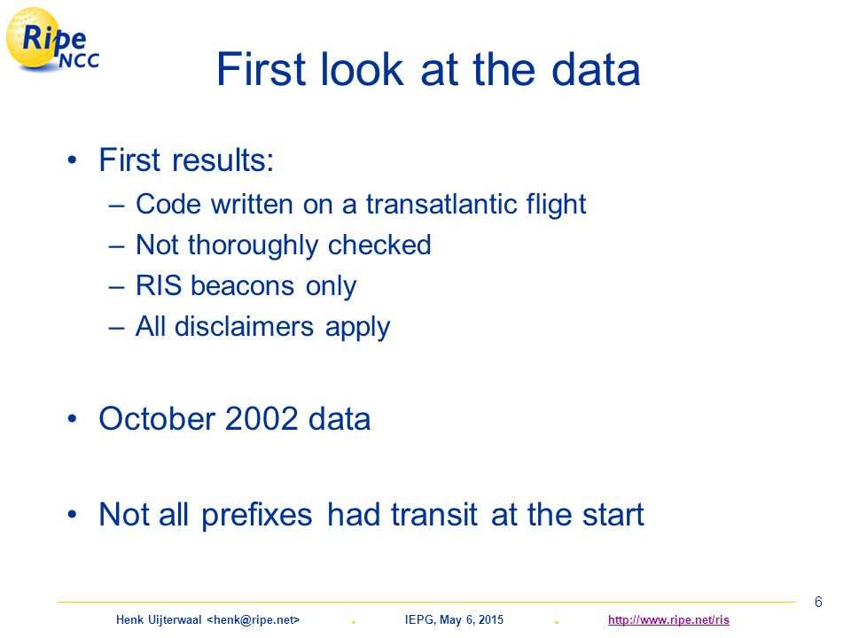 Henk Uijterwaal. IEPG, May 6, 2015. http://www.ripe.net/rishttp://www.ripe.net/ris 6 First look at the data First results: –Code written on a transatl