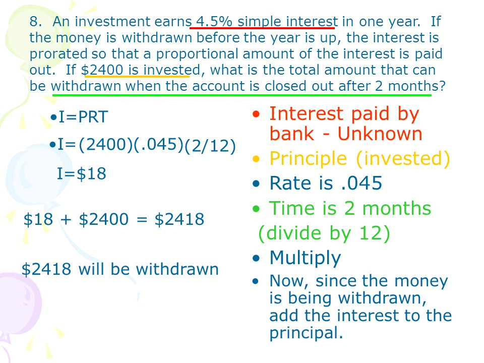 8. An investment earns 4.5% simple interest in one year. If the money is withdrawn before the year is up, the interest is prorated so that a proportio