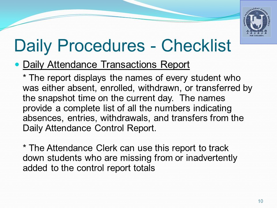 Daily Procedures - Checklist Daily Attendance Transactions Report * The report displays the names of every student who was either absent, enrolled, withdrawn, or transferred by the snapshot time on the current day.