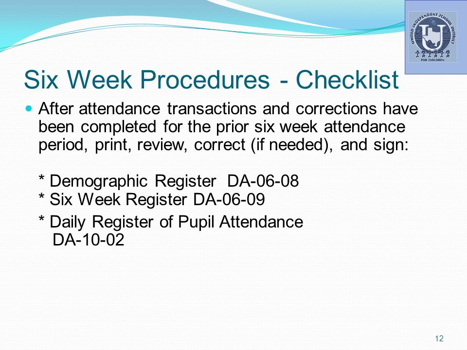 Six Week Procedures - Checklist After attendance transactions and corrections have been completed for the prior six week attendance period, print, review, correct (if needed), and sign: * Demographic Register DA-06-08 * Six Week Register DA-06-09 * Daily Register of Pupil Attendance DA-10-02 12