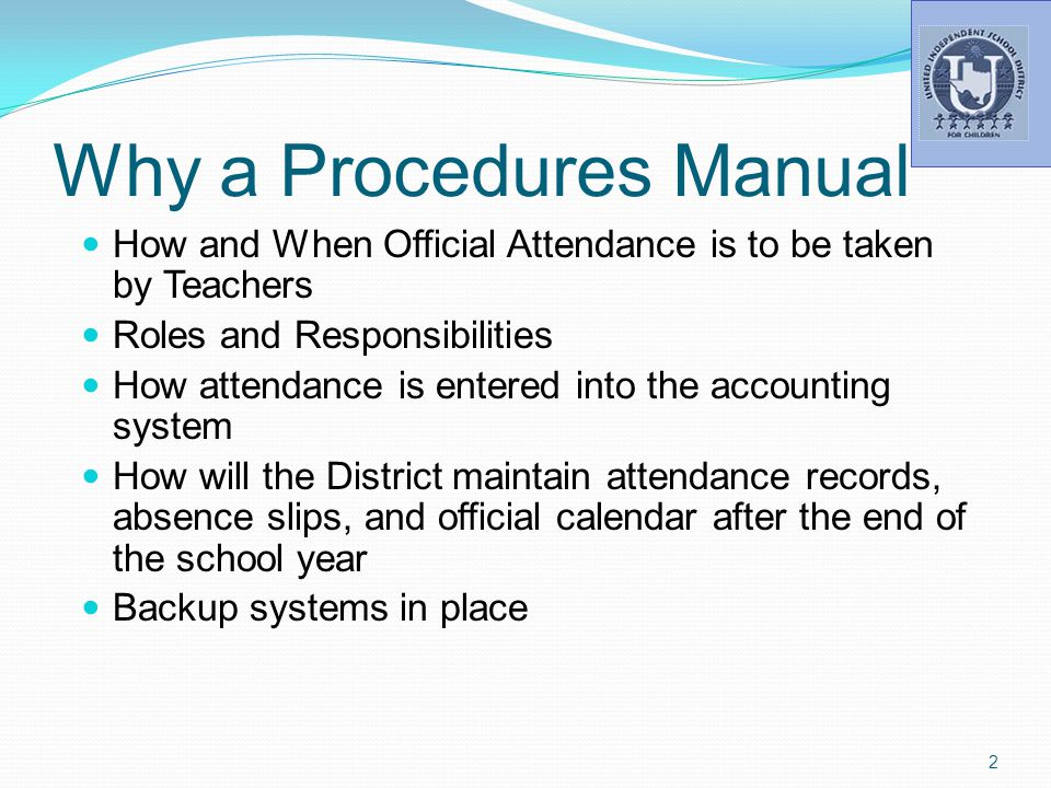 Why a Procedures Manual How and When Official Attendance is to be taken by Teachers Roles and Responsibilities How attendance is entered into the accounting system How will the District maintain attendance records, absence slips, and official calendar after the end of the school year Backup systems in place 2