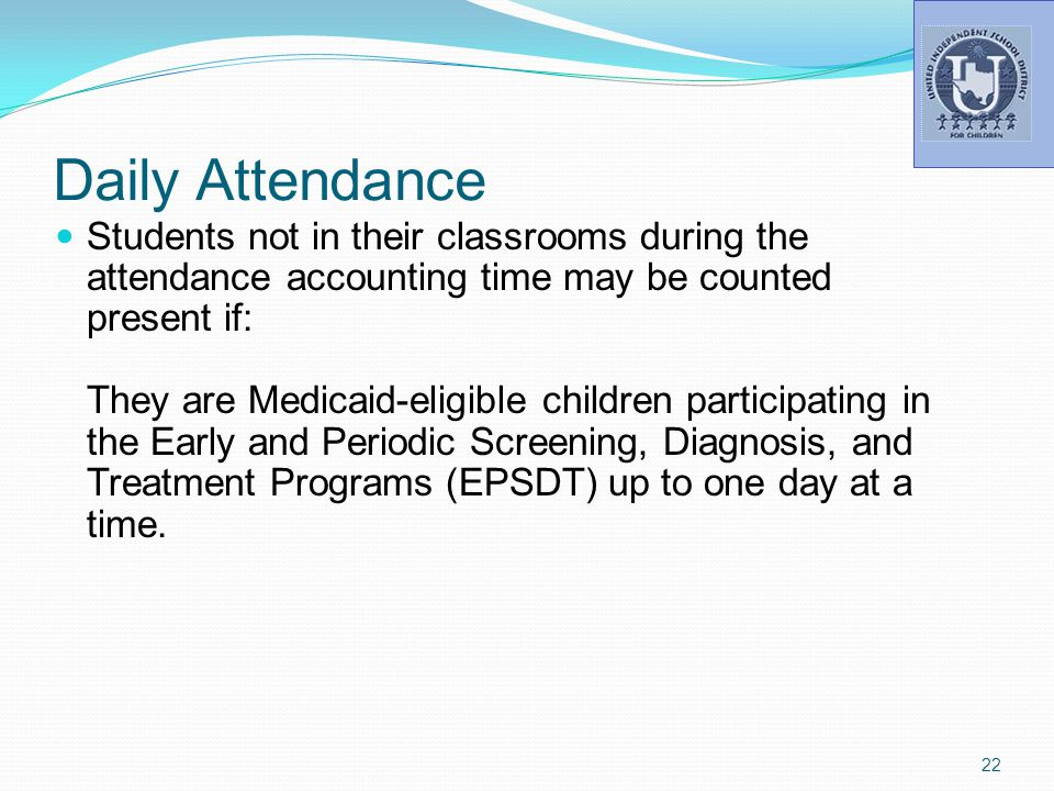 Daily Attendance Students not in their classrooms during the attendance accounting time may be counted present if: They are Medicaid-eligible children participating in the Early and Periodic Screening, Diagnosis, and Treatment Programs (EPSDT) up to one day at a time.