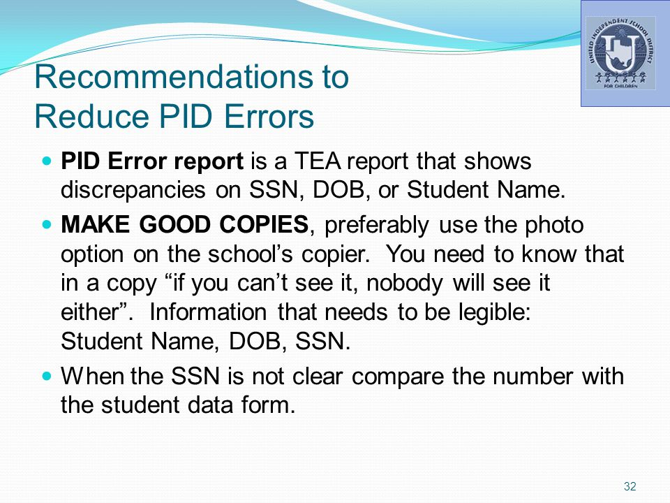 Recommendations to Reduce PID Errors PID Error report is a TEA report that shows discrepancies on SSN, DOB, or Student Name.