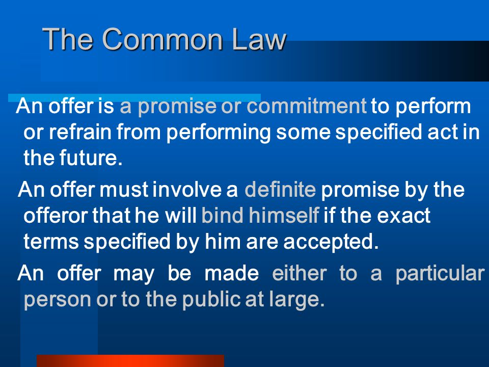 The Common Law An offer is a promise or commitment to perform or refrain from performing some specified act in the future.