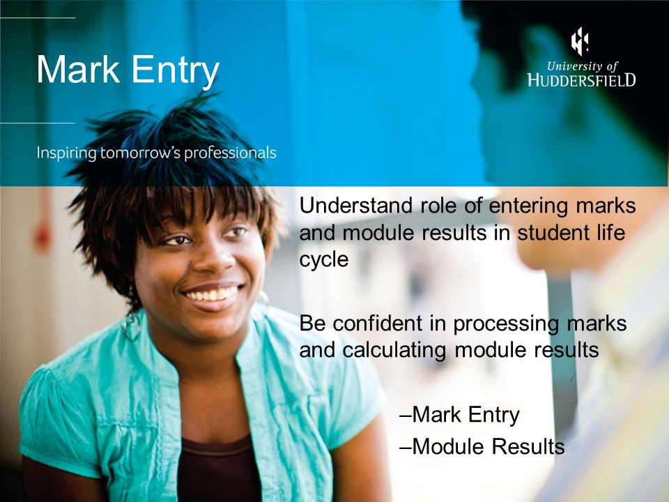 Mark Entry Understand role of entering marks and module results in student life cycle Be confident in processing marks and calculating module results –Mark Entry –Module Results