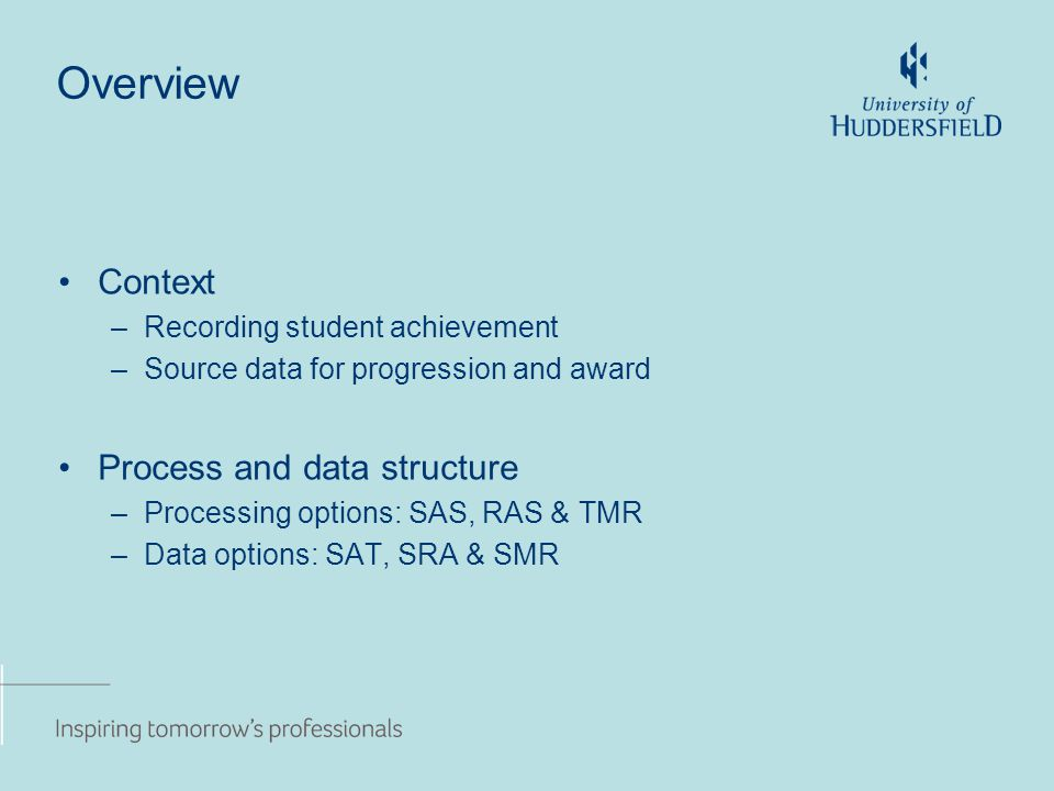 Overview Context –Recording student achievement –Source data for progression and award Process and data structure –Processing options: SAS, RAS & TMR –Data options: SAT, SRA & SMR