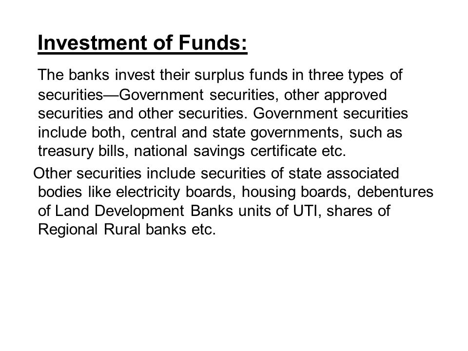 Investment of Funds: The banks invest their surplus funds in three types of securities—Government securities, other approved securities and other securities.