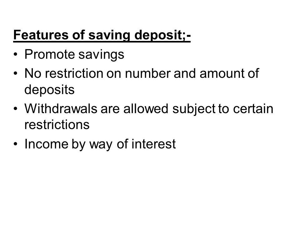 Features of saving deposit;- Promote savings No restriction on number and amount of deposits Withdrawals are allowed subject to certain restrictions Income by way of interest