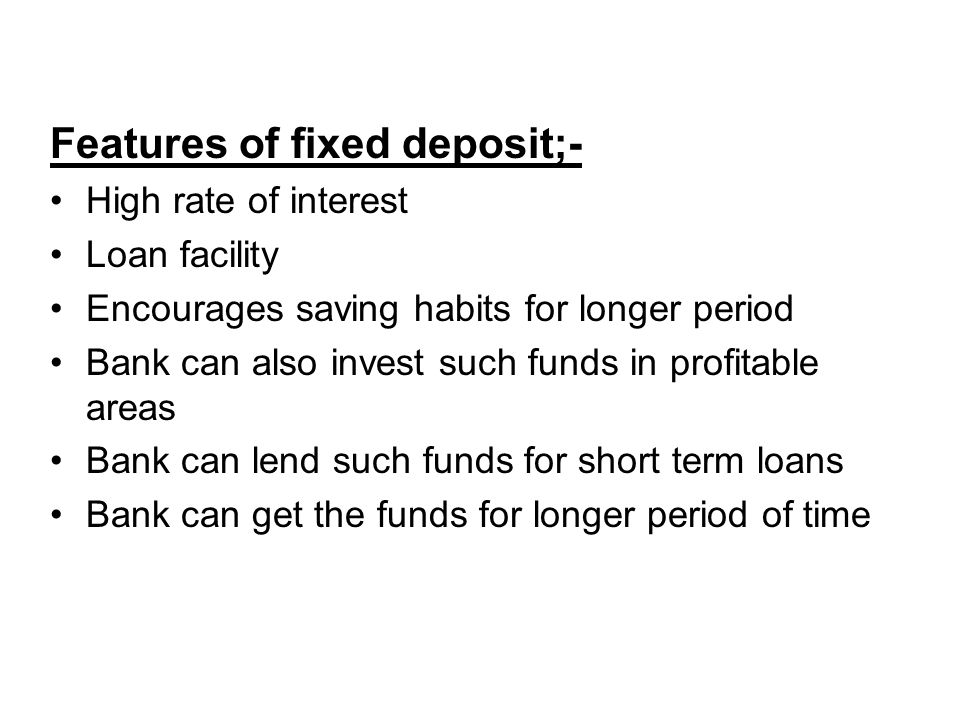 Features of fixed deposit;- High rate of interest Loan facility Encourages saving habits for longer period Bank can also invest such funds in profitable areas Bank can lend such funds for short term loans Bank can get the funds for longer period of time