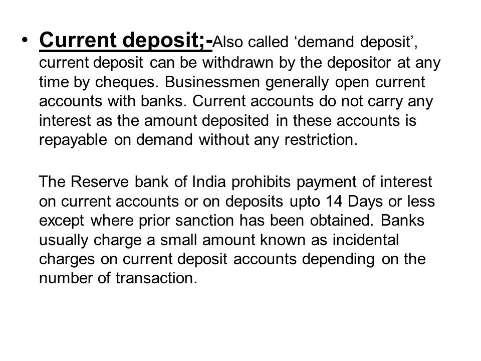Current deposit;- Also called 'demand deposit', current deposit can be withdrawn by the depositor at any time by cheques.