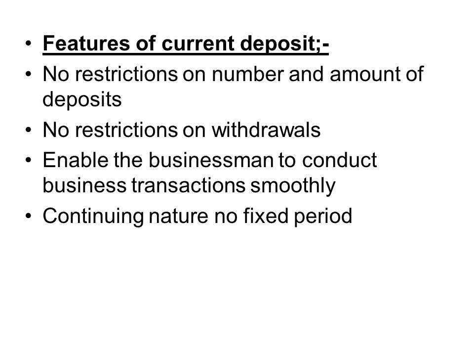 Features of current deposit;- No restrictions on number and amount of deposits No restrictions on withdrawals Enable the businessman to conduct business transactions smoothly Continuing nature no fixed period