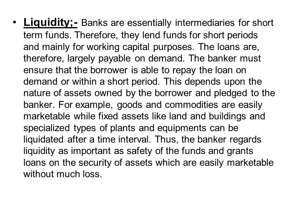 Liquidity;- Banks are essentially intermediaries for short term funds.