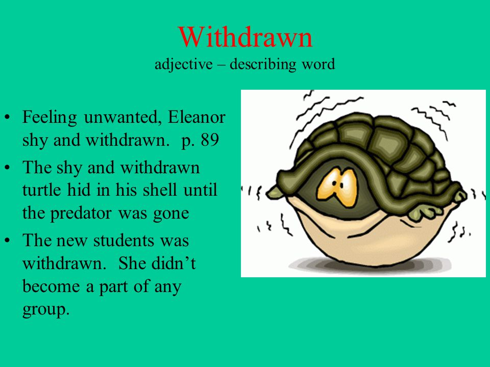 Withdrawn adjective – describing word Feeling unwanted, Eleanor shy and withdrawn. p. 89 The shy and withdrawn turtle hid in his shell until the preda