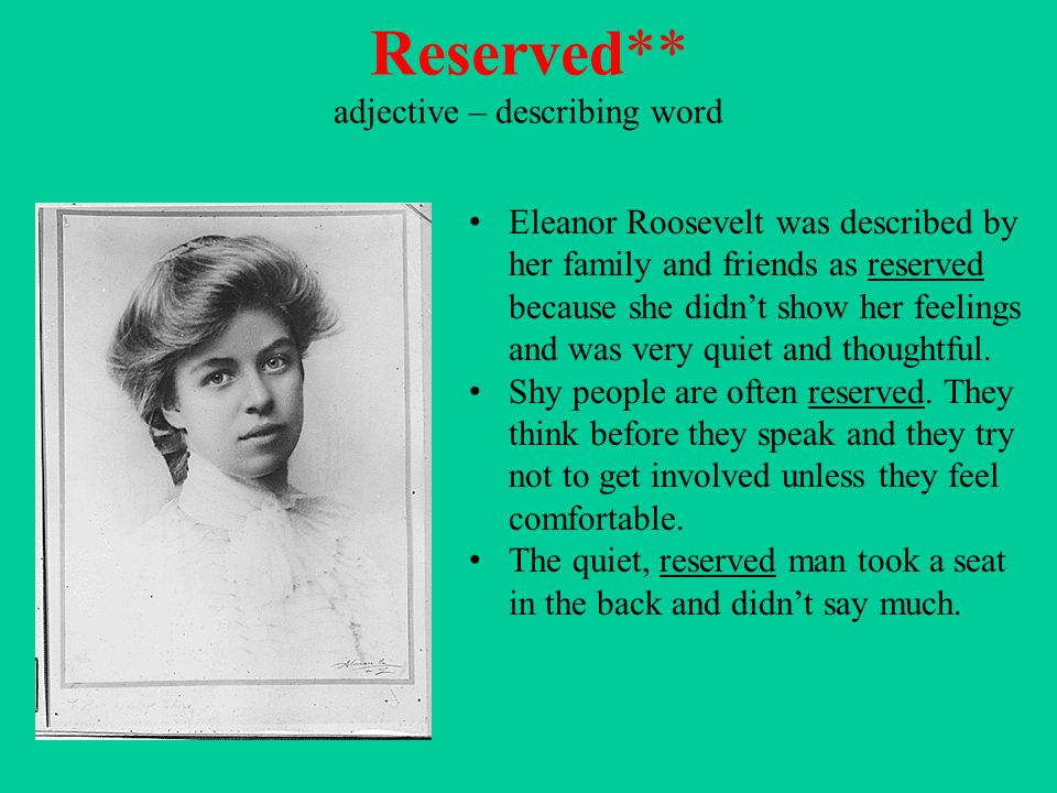 Reserved** adjective – describing word Eleanor Roosevelt was described by her family and friends as reserved because she didn't show her feelings and