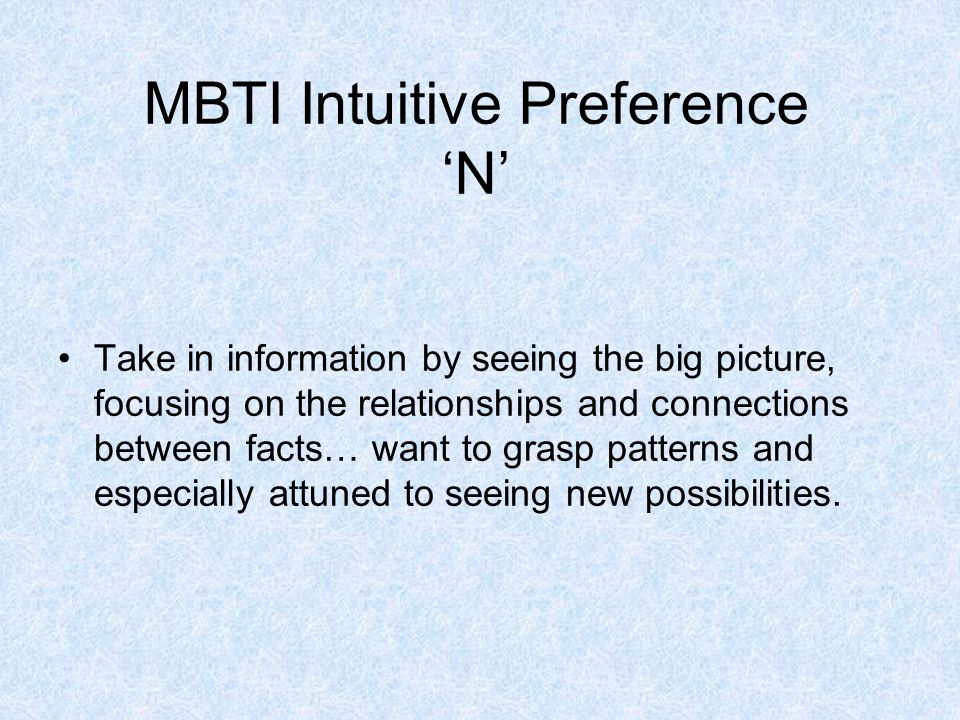 MBTI Intuitive Preference 'N' Take in information by seeing the big picture, focusing on the relationships and connections between facts… want to grasp patterns and especially attuned to seeing new possibilities.